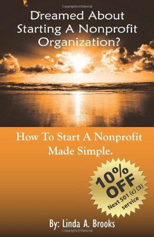 Dreamed About Starting A Nonprofit Organization?: How To Start A Nonprofit - Made Simple Linda A. Brooks