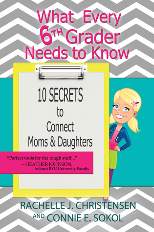 What Every 6th Grader Needs To Know: 10 Secrets to Connect Moms & Daughters by Connie Sokol & Rachelle Christensen