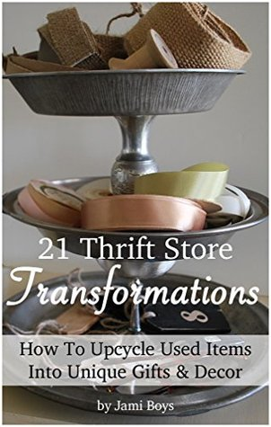 21 Inspiring Thrift Store Transformations: How to Upcycle Used Items Into Unique Gifts & Decor  by  Jami Boys