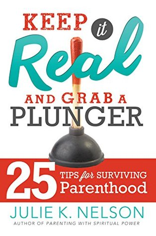 Keep It Real and Grab a Plunger: 25 Tips for Surviving Parenthood