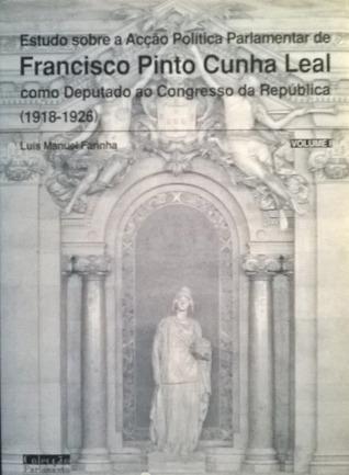 Estudo sobre a Acção Política Parlamentar de Francisco Pinto Cunha Leal como Deputado ao Congresso da República (1918-1926) - volume I Luís Farinha