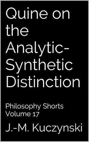 Quine on the Analytic-Synthetic Distinction: Philosophy Shorts Volume 17  by  J.M. Kuczynski