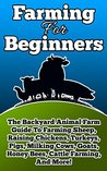 Farming For Beginners: The Backyard Animal Farm Guide To Farming Sheep, Raising Chickens, Turkeys, Pigs, Milking Cows, Goats, Honey Bees, Cattle Farming, ... Cows, Goats, Honey Bees, and Cattle Book 1)