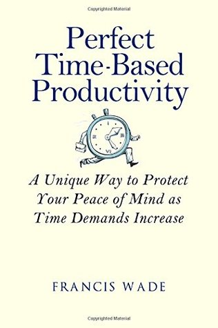 Perfect Time-Based Productivity: A unique way to protect your peace of mind as time demands increase Francis Wade