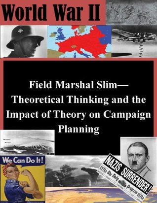 Field Marshal Slim-Theoretical Thinking and the Impact of Theory on Campaign Planning  by  Major Shawn P. Steele