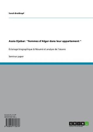 Assia Djebar: Femmes dAlger dans leur appartement : Éclairage biographique & Résumé et analyse de lœuvre  by  Sarah Breitkopf