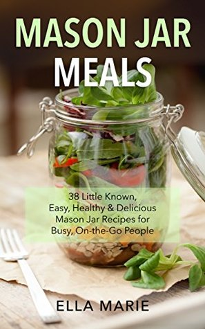 Mason Jar Meals: 38 Little Known, Easy, Healthy & Delicious Mason Jar Recipes for Busy, On-the-Go People  by  Ella Marie