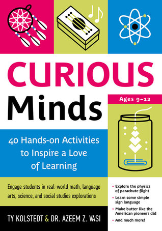 Curious Minds: 40 Hands-on Activities to Inspire a Love of Learning Ty Kolstedt