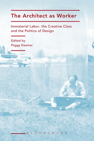 The Architect as Worker: Immaterial Labor, the Creative Class, and the Politics of Design  by  Peggy Deamer