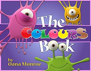 The Colours Book - Teach Your Kids The Colours. A Fun, Educational & Early Learning Book For Children. (A Kids Book For Learning Colors)  by  Oana Monroe