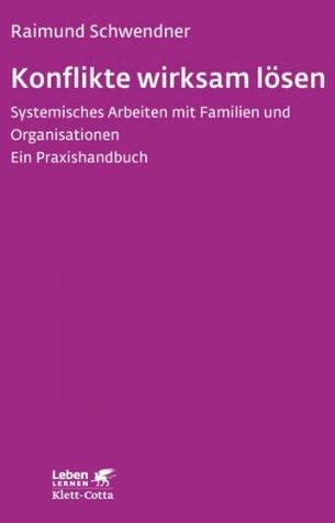 Konflikte wirksam lösen: Systemisches Arbeiten mit Familien und Organisationen. Ein Praxishandbuch  by  Raimund Schwendner
