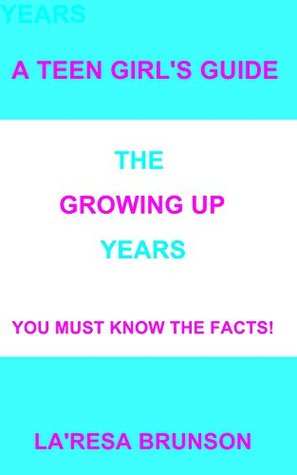 A Teen Girls Guide: The Growing Up Years  by  LaResa Brunson