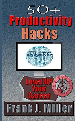 50+ Productivity Hacks - Level Up Your Career And Become Successful: Become a millionaier (Time management, passive income, achieve success, achieve financial freedom Book 1) Frank J. Miller