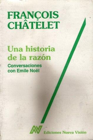 Una historia de la razón: conversaciones con Emile Nöel  by  François Châtelet