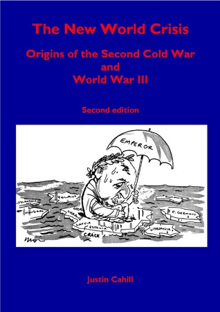 The New World Crisis: Origins of the Second Cold War and World War III: Second Edition  by  Justin Cahill