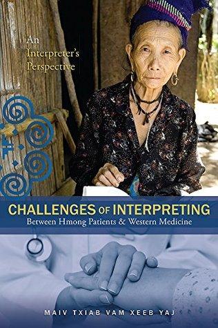 Challenges Of Interpreting Between Hmong Patients & Western Medicine: An Interpreters Perspective Maiv Txiab Vam Xeeb Yaj