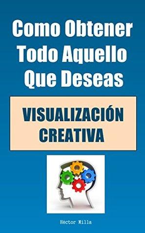 Visualización Creativa: Como Obtener Todo Aquello Que Deseas Hector Milla