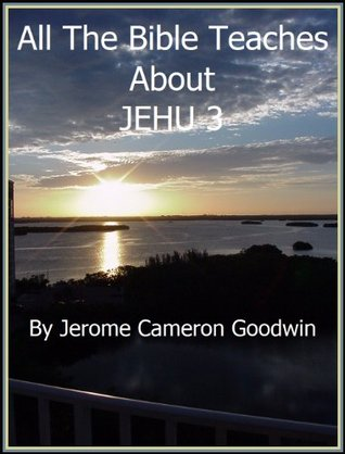 JEHU 3 - All The Bible Teaches About  by  Jerome Goodwin