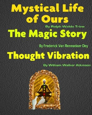 Mystical Life Of Ours, The Magic Story, Thought Vibration [Illustrated] William Walker Atkinson
