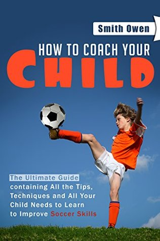 Soccer - How to Coach Your Child: The Ultimate Guide containing All the Tips, Techniques and all Your Child Needs to Learn to Improve Soccer Skills  by  Owen Smith