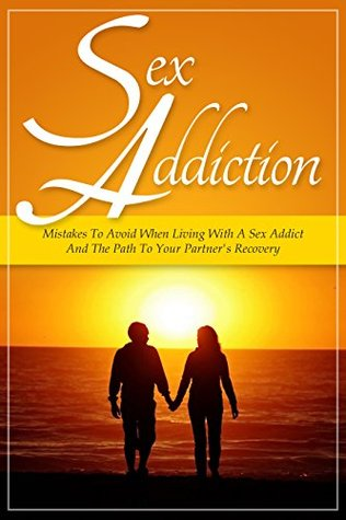 Sex Addiction: Mistakes To Avoid When Living With A Sex Addict And The Path To Your Partners Recovery  by  Sarah Palmer