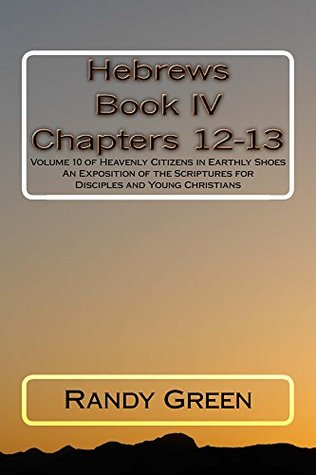 Hebrews Book IV: Chapters 12-13: Volume 10 of Heavenly Citizens in Earthly Shoes, An Exposition of the Scriptures for Disciples and Young Christians  by  Randy Green