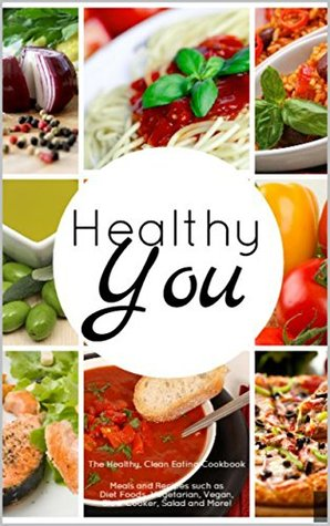 Healthy You: The Healthy, Clean Eating Cookbook: Meals and Recipes such as Diet Foods, Vegetarian, Vegan, Slow Cooker, Salad and More! MaryBeth Clyde