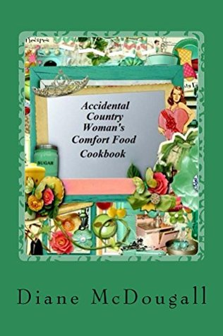 Accidental Country Womans Comfort Food Cookbook: Comfort Food Cookbook (Accidental Country Womans Cookbooks 3)  by  Diane McDougall