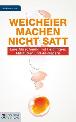 Weicheier machen nicht satt: Eine Abrechnung mit Feiglingen, Mitläufern und Ja-Sagern  by  Werner Becher