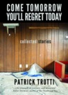 Come Tomorrow You'll Regret Today: Collected Stories