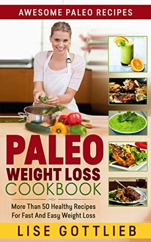 Paleo Weight Loss The Ultimate Paleo Diet Cookbook: Top 50 Simple, Delicious, Exciting, Low Calorie And Nutritious Meals: Paleo Diet Cooking: Healthy Gluten ... Free Recipes (Awesome Paleo Recipes Book 2) Lise Gottlieb