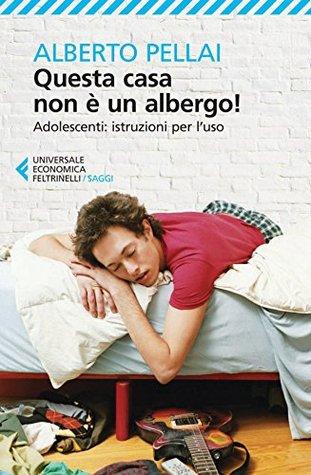 Questa casa non è un albergo!: Adolescenti: istruzioni per luso Alberto Pellai
