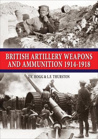 British Artillery Weapons & Ammunition: 1914-1918  by  I. V. Hogg