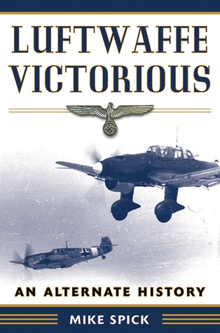 Luftwaffe Victorious: An Alternate History  by  Mike Spick