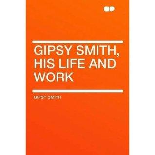 GIPSY SMITH -- HIS LIFE AND WORK Gipsy Smith