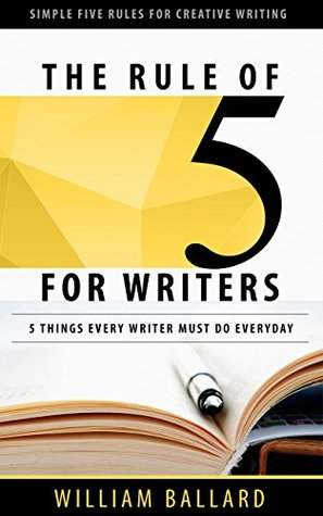 The Rule of 5 For Writers: 5 Things Every Writer Must Do Everyday William Ballard