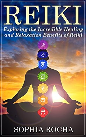 Reiki: Exploring the Incredible Healing and Relaxation Benefits of Reiki  by  Sophia Rocha