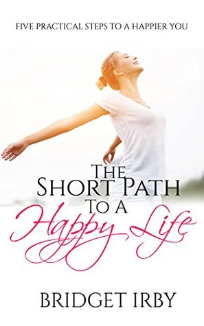 The Short Path To A Happy Life: Five Practical Steps To A Happier You Bridget Irby