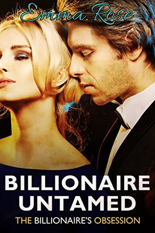 Billionaire Untamed The Billionaire's Obsession by Emma Rose
