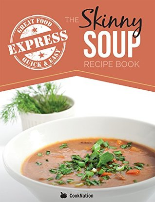 The Skinny Express Soup Recipe Book: Quick & Easy, Delicious, Low Calorie Soup Recipes. All Under 100, 200, 300 & 400 Calories Cooknation