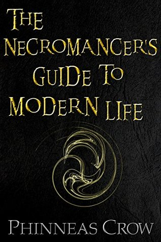 The Necromancers Guide to Modern Life  by  Phinneas Crow