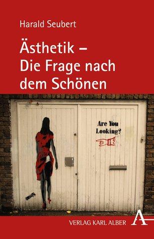 Ästhetik - Die Frage nach dem Schönen Harald Seubert