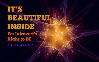 Its Beautiful Inside: An Introverts Right To BE  by  Erika Harris