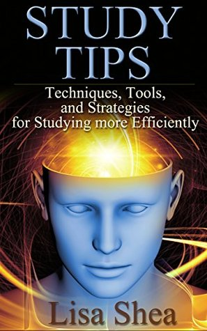 Study Tips - Techniques, Tools, and Strategies for Studying More Efficiently  by  Lisa Shea