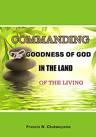 Commanding the Goodness of God in the Land of the Living francis nnamdi chukwuyama