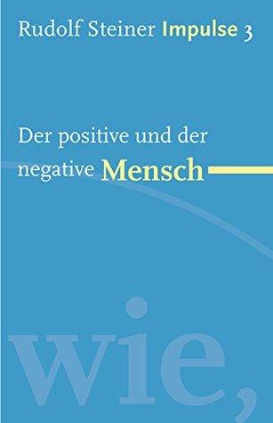 Der positive und der negative Mensch: Werde ein Mensch mit Initiative: Grundlagen (Impulse 3) Rudolf Steiner