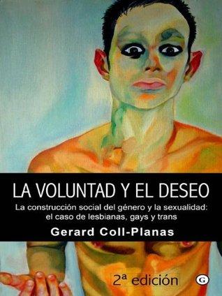 La voluntad y el deseo - La construcción social del género y la sexualidad: el caso de lesbianas, gays y trans Gerard Coll-Planas