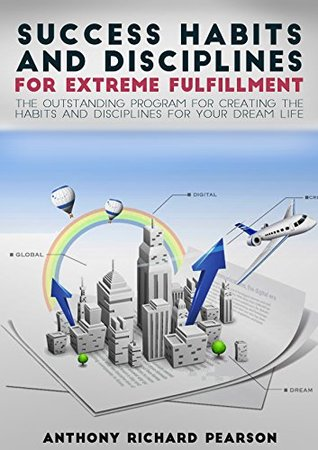 Happiness:Success Habits And Disciplines For Extreme Fulfilment - The Outstanding Program For Creating The Habits And Disciplines For Your Dream Life.  by  Antony Richard Pearson
