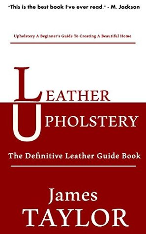 Leather Upholstery: The Definitive Leather Guide Book  by  James Taylor