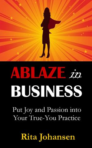 Ablaze in Business: Put Joy and Passion into Your True-You Practice Rita Johansen